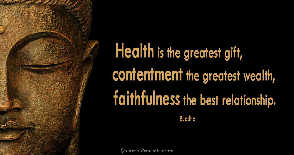 health is the greatest gift Health is the greatest gift, contentment the greatest wealth, faithfulness the best relationship ~buddha holding on to anger is like grasping a hot coal with the intent of throwing it at someone else you are the one who gets burned.