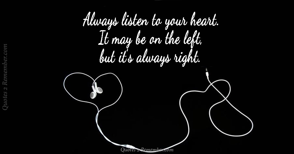 Always Listen To Your Heart. It May Be On The LEFT, But Itu0027s Always RIGHT.