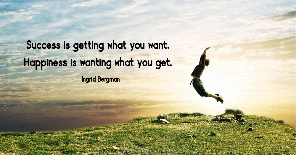"Image result for Success is getting what you want, happiness is wanting what you get.""- Ingrid Bergman."