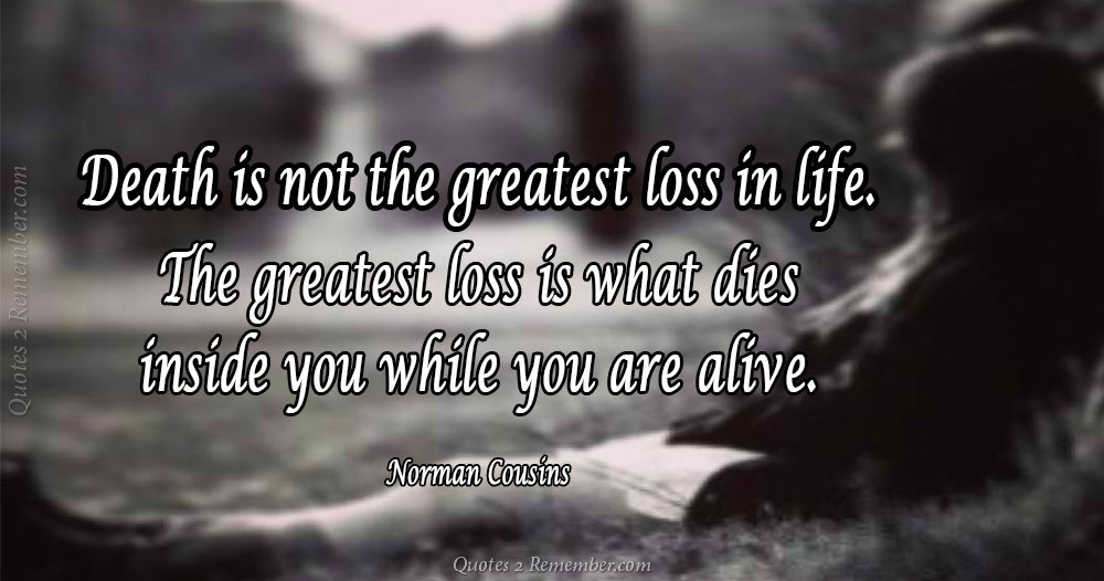 Death Is Not The Greatest Loss In Life. The Greatest Loss Is What Dies  Inside You While You Are Alive.