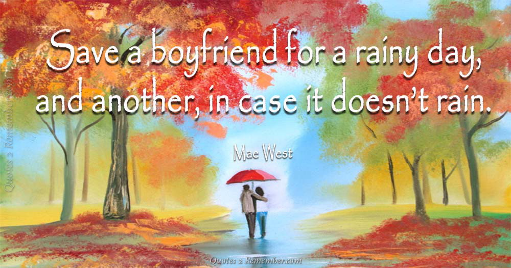 Save A Boyfriend For A Rainy Day, And Another, In Case It Doesnu0027t Rain.
